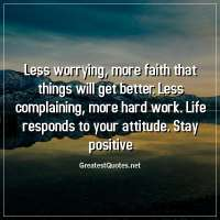 Less worrying, more faith that things will get better. Less complaining, more hard work. Life responds to your attitude. Stay positive