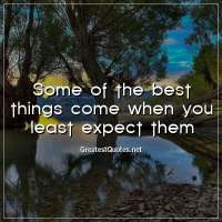 Some of the best things come when you least expect them.