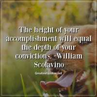 The height of your accomplishment will equal the depth of your convictions. -William Scolavino