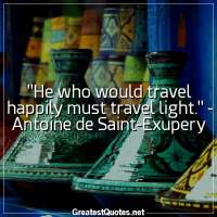 He who would travel happily must travel light. - Antoine de Saint-Exupery
