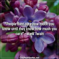 People dont care how much you know until they know how much you care. - Mark Twain