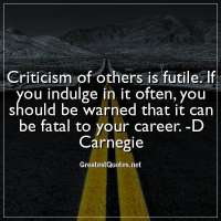 Criticism of others is futile. If you indulge in it often, you should be warned that it can be fatal to your career. -D Carnegie