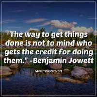 The way to get things done is not to mind who gets the credit for doing them. - Benjamin Jowett
