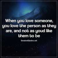 When you love someone, you love the person as they are, and not as youd like them to be.