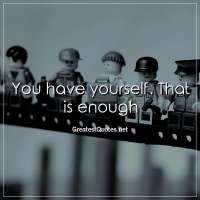 You have yourself. That is enough