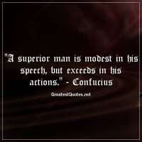A superior man is modest in his speech, but exceeds in his actions. - Confucius