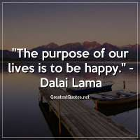 The purpose of our lives is to be happy. -Dalai Lama
