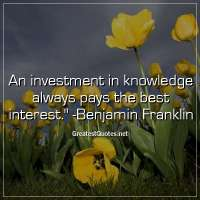 An investment in knowledge always pays the best interest. -Benjamin Franklin