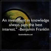 An investment in knowledge always pays the best interest. - Benjamin Franklin