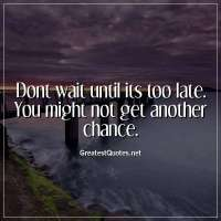 Dont wait until its too late. You might not get another chance