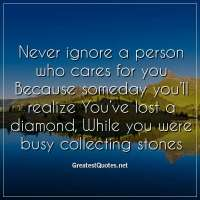 Never ignore a person who cares for you Because someday you'll realize You've lost a diamond, While you were busy collecting stones.