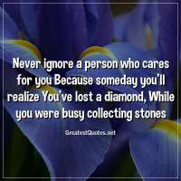 Never ignore a person who cares for you Because someday you'll realize You've lost a diamond, While you were busy collecting stones