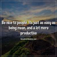 Be nice to people. Its just as easy as being mean, and a lot more productive