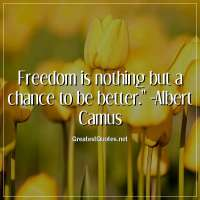 Freedom is nothing but a chance to be better. -Albert Camus