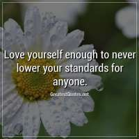Love yourself enough to never lower your standards for anyone.