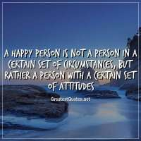 A happy person is not a person in a certain set of circumstances, but rather a person with a certain set of attitudes