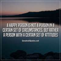 A happy person is not a person in a certain set of circumstances, but rather a person with a certain set of attitudes.
