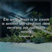 The worst person to be around is someone who complains about everything and appreciates nothing