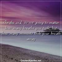 In the end, its not going to matter how many breaths you took, but how many moments took your breath away