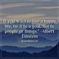 If you want to live a happy life, tie it to a goal, not to people or things. - Albert Einstein