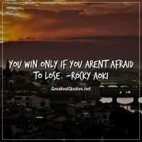 You win only if you arent afraid to lose. -Rocky Aoki