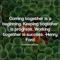 Coming together is a beginning. Keeping together is progress. Working together is success. -Henry Ford