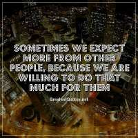Sometimes we expect more from other people, because we are willing to do that much for them