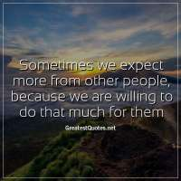 Sometimes we expect more from other people, because we are willing to do that much for them.