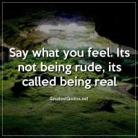 Say what you feel. Its not being rude, its called being real.