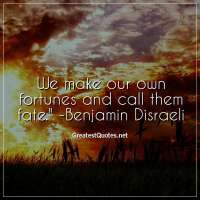 We make our own fortunes and call them fate. - Benjamin Disraeli
