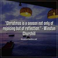 Christmas is a season not only of rejoicing but of reflection. -Winston Churchill