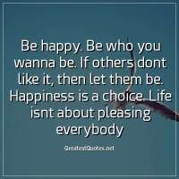 Be happy. Be who you wanna be. If others dont like it, then let them be. Happiness is a choice. Life isnt about pleasing everybody.