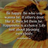Be happy. Be who you wanna be. If others dont like it, then let them be. Happiness is a choice. Life isnt about pleasing everybody