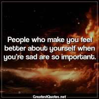 People who make you feel better about yourself when you're sad are so important