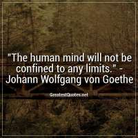 The human mind will not be confined to any limits. - Johann Wolfgang von Goethe