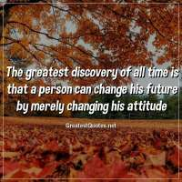 The greatest discovery of all time is that a person can change his future by merely changing his attitude
