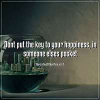 Dont put the key to your happiness, in someone elses pocket