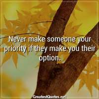 Never make someone your priority if they make you their option.