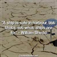 A ship is safe in harbour, but thats not what ships are for. - William Shedd