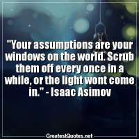Your assumptions are your windows on the world. Scrub them off every once in a while, or the light wont come in. - Isaac Asimov
