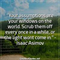 Your assumptions are your windows on the world. Scrub them off every once in a while, or the light wont come in. -Isaac Asimov