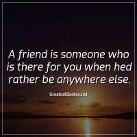A friend is someone who is there for you when hed rather be anywhere else.