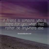 A friend is someone who is there for you when hed rather be anywhere else