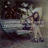 Distance doesnt ruin a relationship. Doubts do.