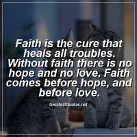 Faith is the cure that heals all troubles. Without faith there is no hope and no love. Faith comes before hope, and before love