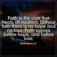 Faith is the cure that heals all troubles. Without faith there is no hope and no love. Faith comes before hope, and before love.
