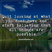 Quit looking at what you dont have and start believing that all things are possible.