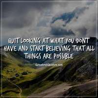 Quit looking at what you dont have and start believing that all things are possible
