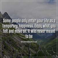 Some people only enter your life as a temporary happiness. Enjoy what you felt and move on. It was never meant to be.