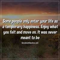 Some people only enter your life as a temporary happiness. Enjoy what you felt and move on. It was never meant to be